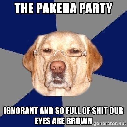 Racist Dog - the Pakeha Party  ignorant and so full of shit our eyes are brown