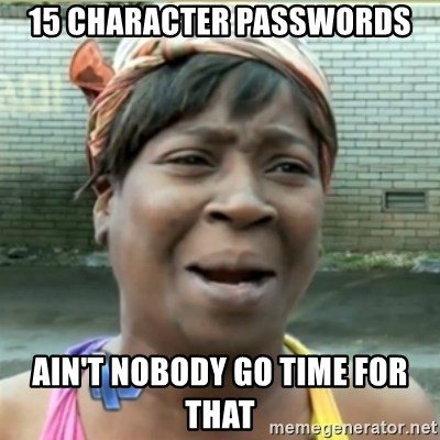 Ain't Nobody got time fo that - 15 character passwords Ain't nobody go time for that