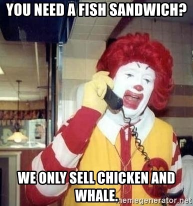 Ronald Mcdonald Call - you need a fish sandwich? we only sell chicken and whale.