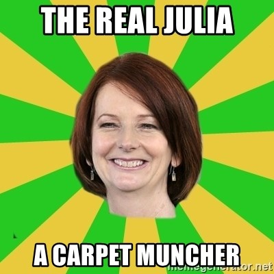 Julia Gillard - The Real Julia A Carpet Muncher