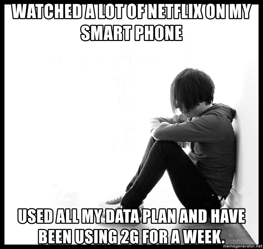 First World Problems - watched a lot of netflix on my smart phone  used all my data plan and have been using 2G for a week.