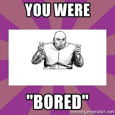 """'dr. evil' air quote - You were """"BORED"""""""