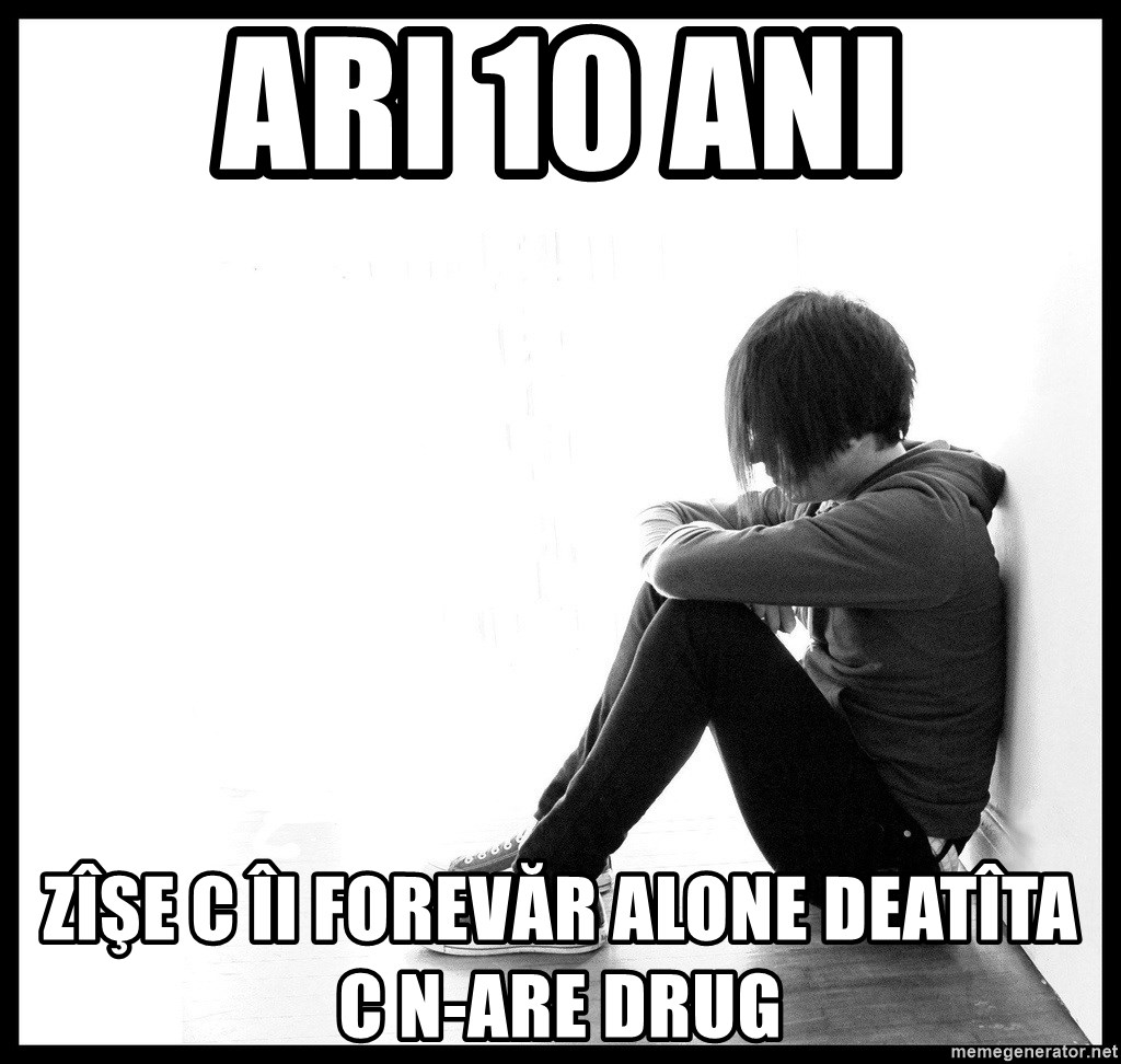 First World Problems - ari 10 ani zîşe c îi forevăr alone deatîta c n-are drug