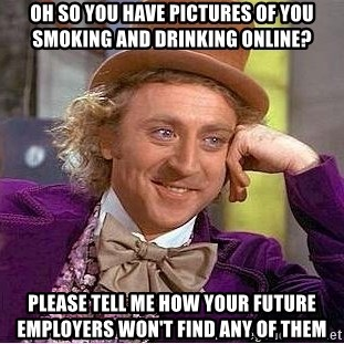 Willy Wonka - Oh so you have pictures of you smoking and drinking online? Please tell me how your future employers won't find any of them