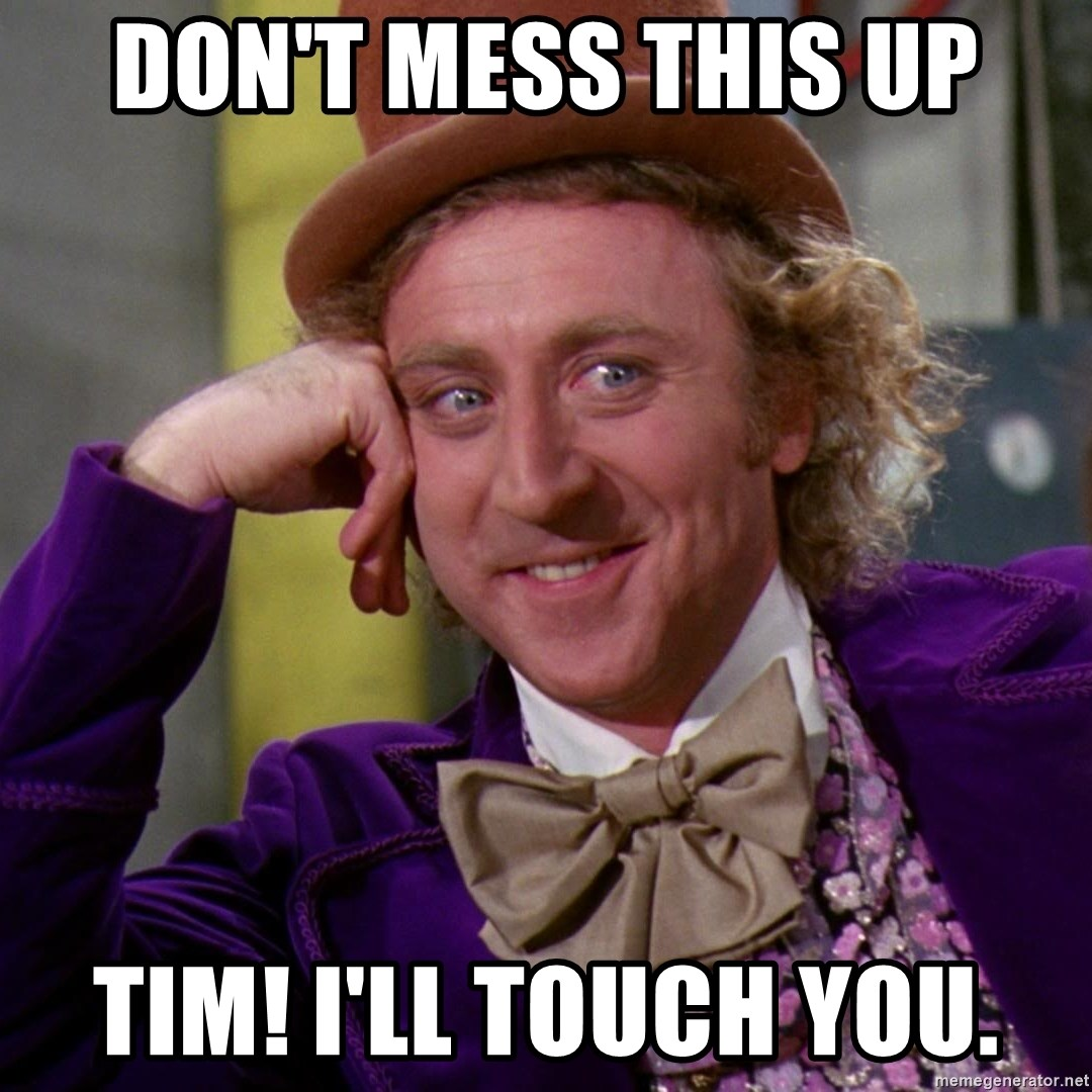 Willy Wonka - Don't mess this up tim! i'll touch you.