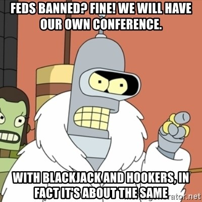 bender blackjack and hookers - feds banned? Fine! We will have our own conference. with blackjack and hookers, in fact it's about the same
