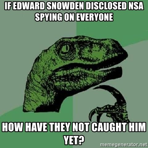 Philosoraptor - If edward snowden disclosed nsa spying on everyone how have they not caught him yet?