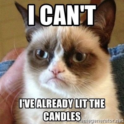 Grumpy Cat  - I can't  I've already lit the candles