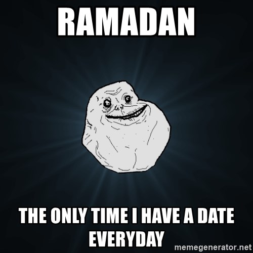 Forever Alone - Ramadan The only time I have a date everyday