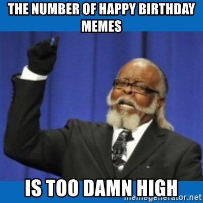 Too damn high - the number of happy birthday memes is too damn high