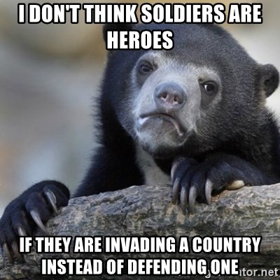 Confession Bear - I don't think soldiers are heroes if they are invading a country instead of defending one