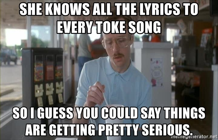 so i guess you could say things are getting pretty serious - SHE KNOWS ALL THE LYRICS TO EVERY TOKE SONG SO I GUESS YOU COULD SAY THINGS ARE GETTING PRETTY SERIOUS.