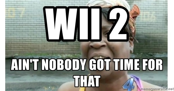 Xbox one aint nobody got time for that shit. - WII 2  AIN'T NOBODY GOT TIME FOR THAT