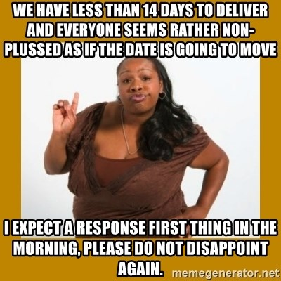 Angry Black Woman - We have less than 14 days to deliver and everyone seems rather non-plussed as if the date is going to move  I expect a response first thing in the morning, please do not disappoint again.