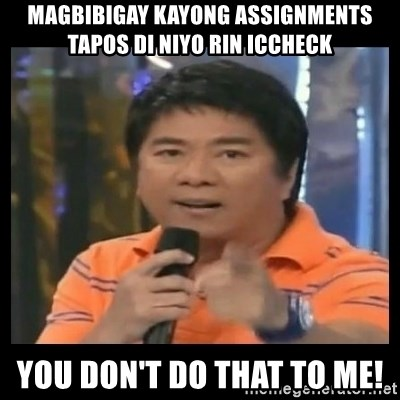 You don't do that to me meme - Magbibigay kayong assignments tapos di niyo rin iccheck You don't do that to me!