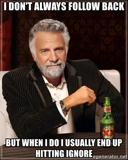 The Most Interesting Man In The World - I don't always follow back But when I do I usually end up hitting ignore