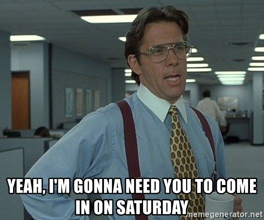Office Space That Would Be Great -  Yeah, I'm gonna need you to come in on saturday