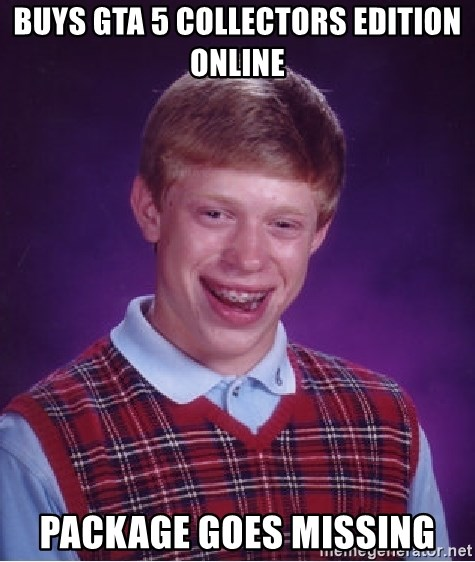 Bad Luck Brian - BUYS GTA 5 COLLECTORS EDITION ONLINE PACKAGE GOES MISSING
