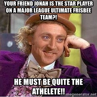 Willy Wonka - Your friend Jonah is the star player on a major league ultimate frisbee team?! He must be quite the athelete!!