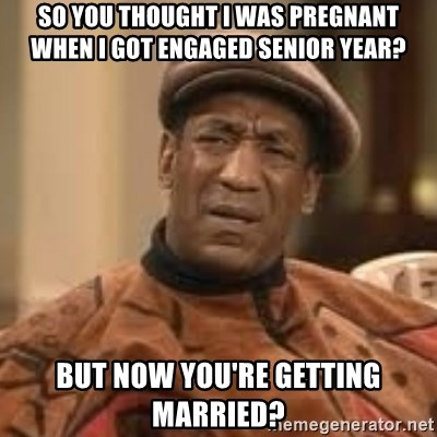 Confused Bill Cosby  - So you thought I was pregnant when I got engaged senior year? But now you're getting married?