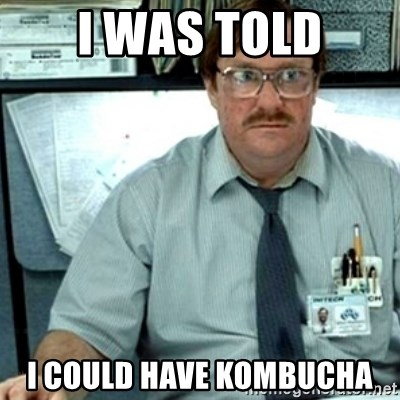 Milton Office Space - i was told i could have kombucha