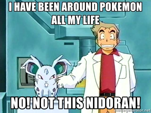 Professor Oak - i have been around pokemon all my life NO! not this nidoran!