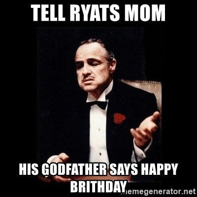 The Godfather - Tell Ryats mom his godfather says happy brithday
