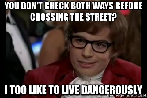I too like to live dangerously - You don't check both ways before crossing the street?