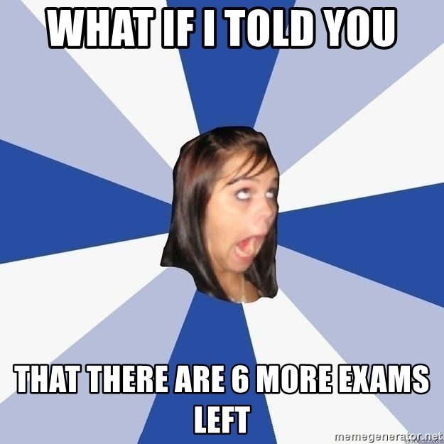 Annoying Facebook Girl - what if i told you that there are 6 more exams left