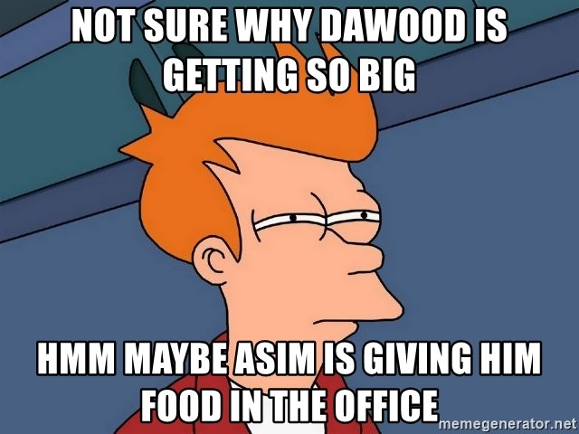 Futurama Fry - not sure why dawood is getting so big hmm maybe asim is giving him food in the office