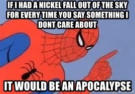 Spiderman - if i had a nickel fall out of the sky for every time you say something i dont care about it would be an apocalypse