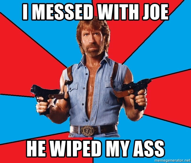 Chuck Norris  - i messed with joe he wiped my ass