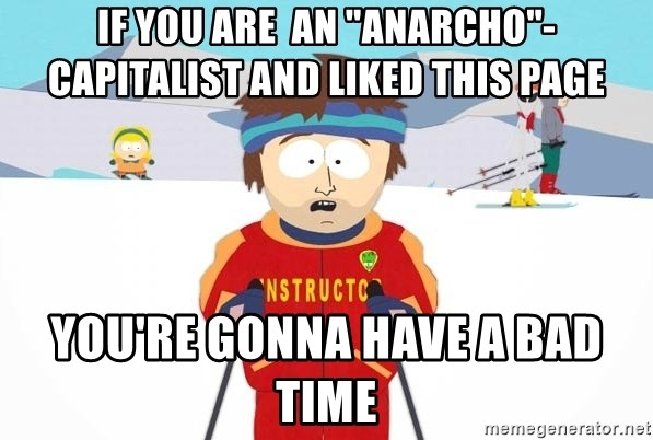 "You're gonna have a bad time - IF YOU ARE  AN ""ANARCHO""-CAPITALIST AND LIKED THIS PAGE YOU'RE GONNA HAVE A BAD TIME"
