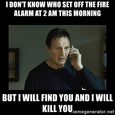 I will find you and kill you - i don't know who set off the fire alarm at 2 am this morning but i will find you and i will kill you