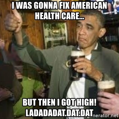 obama beer - I was gonna fix American Health Care... But then I got high! Ladadadat.dat.dat