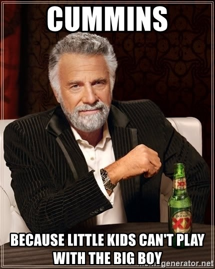 The Most Interesting Man In The World - Cummins  Because little kids can't play with the big boy