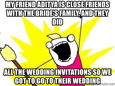 X ALL THE THINGS - my friend Aditya is close friends with the bride's family, and they did all the wedding invitations so we got to go to their wedding