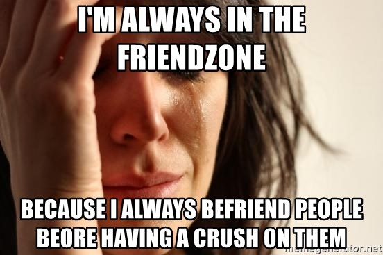 First World Problems - I'm always in the friendzone because i always befriend people beore having a crush on them