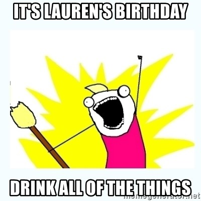 All the things - It's lauren's birthday drink all of the things