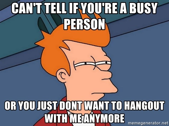 Futurama Fry - can't tell if you're a busy person or you just dont want to hangout with me anymore