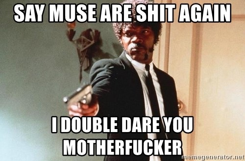 I double dare you - SAY MUSE ARE SHIT AGAIN I DOUBLE DARE YOU MOTHERFUCKER