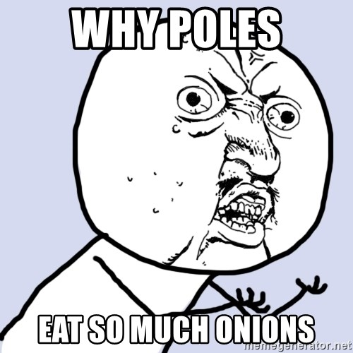 Why you no plan ahead? - Why poles eat so much onions