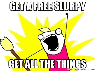 X ALL THE THINGS - Get a free slurpy  Get all the things