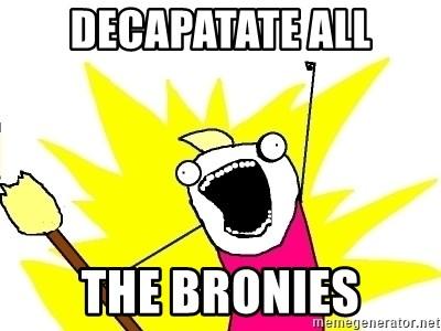X ALL THE THINGS - decapatate all the bronies