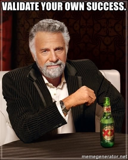 The Most Interesting Man In The World - Validate your own success.