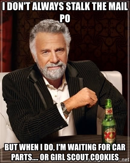 The Most Interesting Man In The World - I DON'T ALWAYS STALK THE MAIL PO BUT WHEN I DO, I'M WAITING FOR CAR PARTS.... OR GIRL SCOUT COOKIES