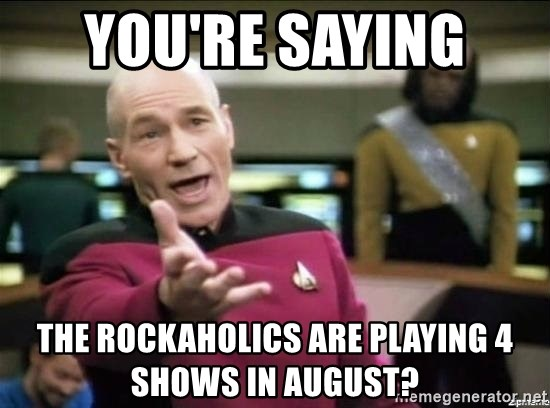 Why the fuck - you're saying  the rockaholics are playing 4 shows in August?