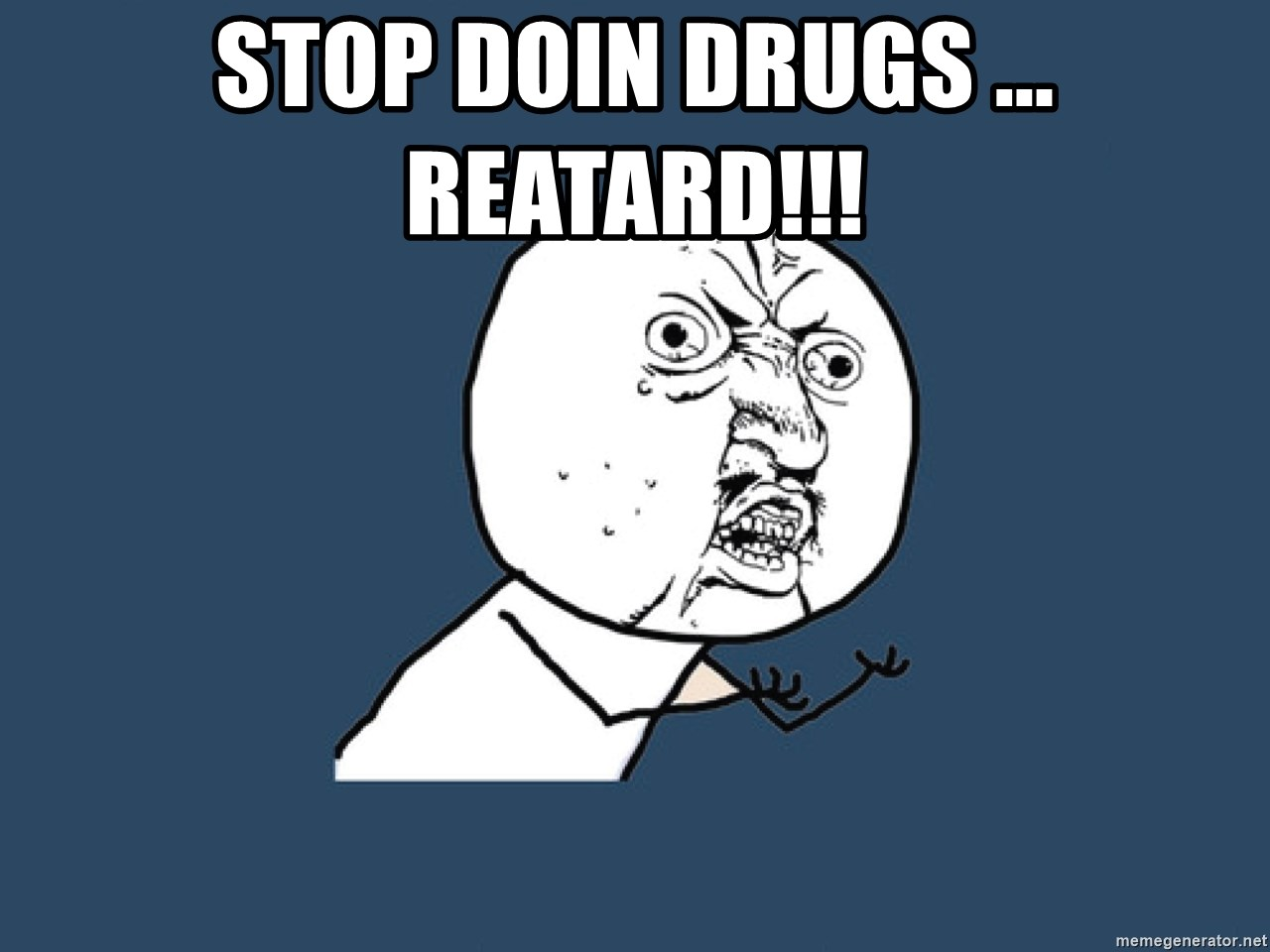 Y U No - Stop doin drugs ... REATARD!!!