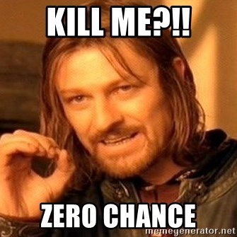 One Does Not Simply - kill me?!! ZERO chance