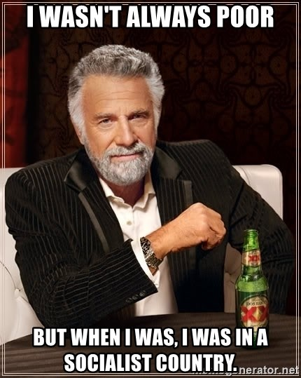 The Most Interesting Man In The World - I wasn't always poor but when I was, i was in a socialist country.